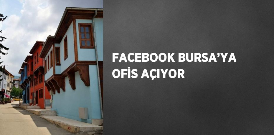 FACEBOOK BURSA'YA OFİS AÇIYOR